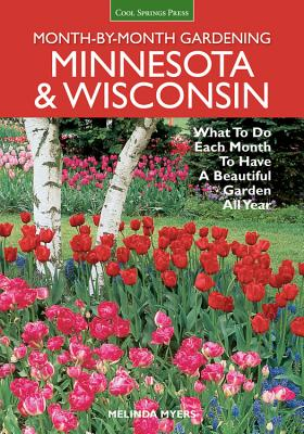 Minnesota & Wisconsin Month-by-Month Gardening: What to Do Each Month to Have a Beautiful Garden All Year - Myers, Melinda