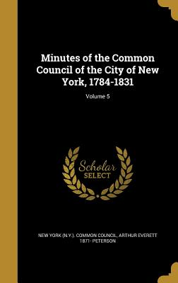 Minutes of the Common Council of the City of New York, 1784-1831; Volume 5 - New York (N y ) Common Council (Creator), and Peterson, Arthur Everett 1871-