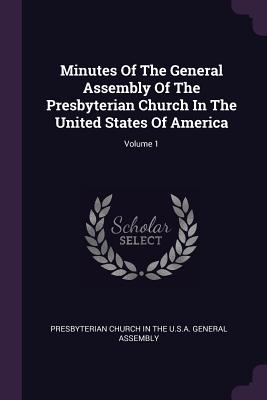 Minutes of the General Assembly of the Presbyterian Church in the United States of America; Volume 1 - Presbyterian Church in the U S a Genera (Creator)