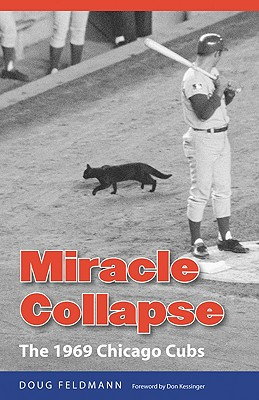 Miracle Collapse: The 1969 Chicago Cubs - Feldmann, Doug, Mr., PH.D., and Kessinger, Don (Foreword by)