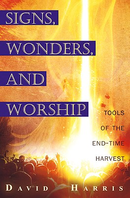 Miracles, Signs, and Worship: Tools of the End-Time Harvest - Harris, David