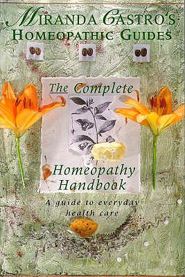 Miranda Castro's Homeopathic Guides: The Complete Homeopathy Handbook - a Guide to Everyday Health Care - Castro, Miranda