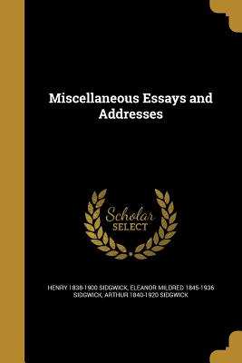 Miscellaneous Essays and Addresses - Sidgwick, Henry 1838-1900, and Sidgwick, Eleanor Mildred 1845-1936, and Sidgwick, Arthur 1840-1920
