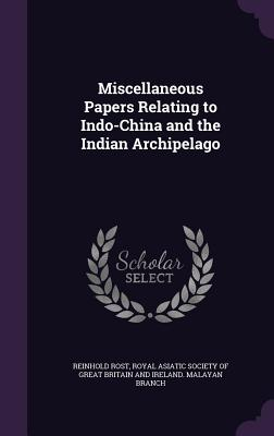 Miscellaneous Papers Relating to Indo-China and the Indian Archipelago - Rost, Reinhold, and Royal Asiatic Society of Great Britain a (Creator)