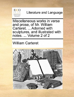 Miscellaneous Works in Verse and Prose, of Mr. William Carteret. ... Adorned with Sculptures, and Illustrated with Notes. ... Volume 2 of 2 - Carteret, William