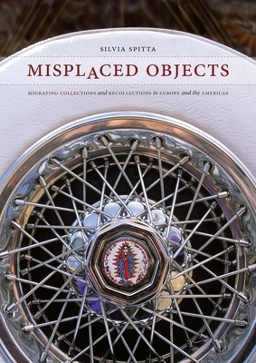 Misplaced Objects: Migrating Collections and Recollections in Europe and the Americas - Spitta, Silvia