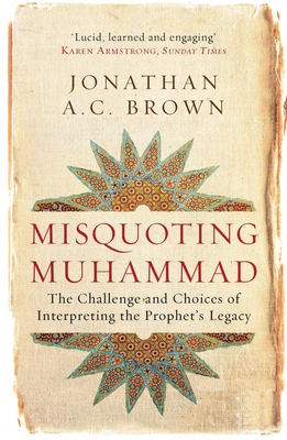 Misquoting Muhammad: The Challenge and Choices of Interpreting the Prophet's Legacy - Brown, Jonathan A. C.