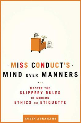 Miss Conduct's Mind Over Manners: Master the Slippery Rules of Modern Ethics and Etiquette - Abrahams, Robin
