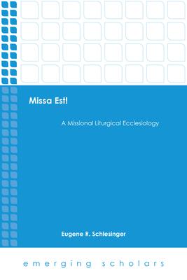 Missa Est!: A Missional Liturgical Ecclesiology - Schlesinger, Eugene R