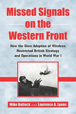 Missed Signals on the Western Front: How the Slow Adoption of Wireless Restricted British Strategy and Operations in World War I - Bullock, Mike, and Lyons, Laurence A