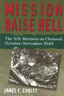 Mission Raise Hell: The U.S. Marines on Choiseul, October-November 1943 - Christ, James F