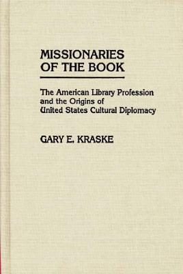 Missionaries of the Book: The American Library Profession and the Origins of United States Cultural Diplomacy - Kraske, Gary