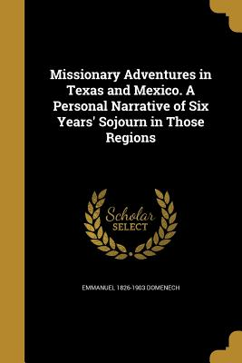Missionary Adventures in Texas and Mexico. a Personal Narrative of Six Years' Sojourn in Those Regions - Domenech, Emmanuel 1826-1903