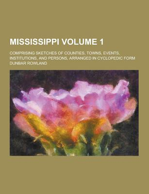 Mississippi; Comprising Sketches of Counties, Towns, Events, Institutions, and Persons, Arranged in Cyclopedic Form Volume 1 - Rowland, Dunbar