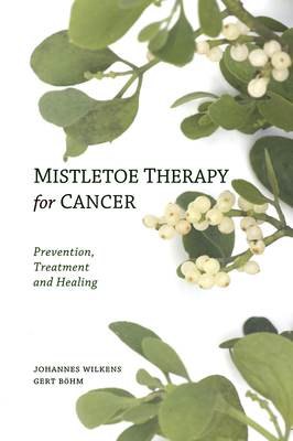 Mistletoe Therapy for Cancer: Prevention, Treatment, and Healing - Wilkens, Johannes, and Bohm, Gert