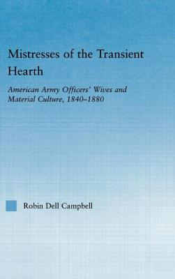 Mistresses of the Transient Hearth: American Army Officers' Wives and Material Culture, 1840-1880 - Campbell Robin Dell