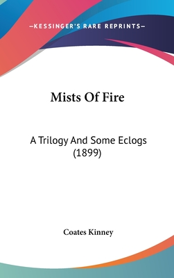 Mists of Fire: A Trilogy and Some Eclogs (1899) - Kinney, Coates