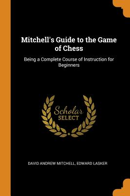 Mitchell's Guide to the Game of Chess: Being a Complete Course of Instruction for Beginners - Mitchell, David Andrew, and Lasker, Edward