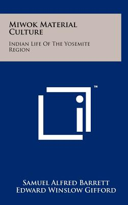 Miwok Material Culture: Indian Life of the Yosemite Region - Barrett, Samuel Alfred, and Gifford, Edward Winslow