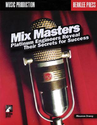 Mix Masters: Platinum Engineers Reveal Their Secrets for Success - Droney, Maureen