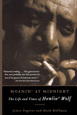 Moanin' at Midnight: The Life and Times of Howlin' Wolf - Segrest, James, and Hoffman, Mark