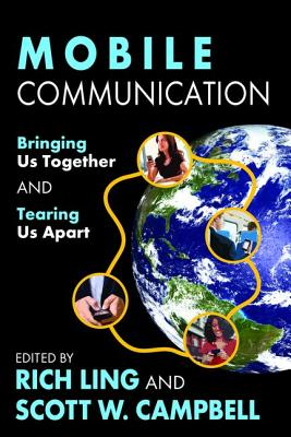 Mobile Communication: Bringing Us Together and Tearing Us Apart - Ling, Rich (Editor), and Campbell, Scott W (Editor)