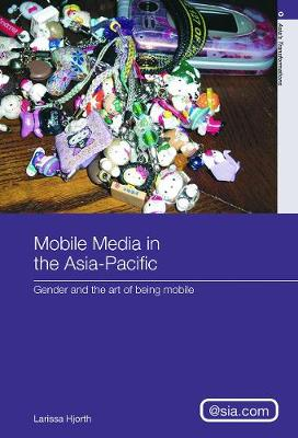 Mobile Media in the Asia-Pacific: Gender and The Art of Being Mobile - Hjorth, Larissa