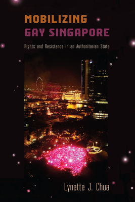 Mobilizing Gay Singapore: Rights and Resistance in an Authoritarian State - Chua, Lynette J.