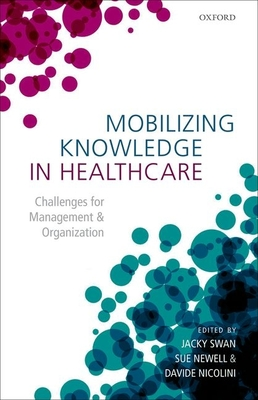 Mobilizing Knowledge in Healthcare: Challenges for Management and Organization - Swan, Jacky (Editor), and Newell, Sue (Editor), and Nicolini, Davide (Editor)