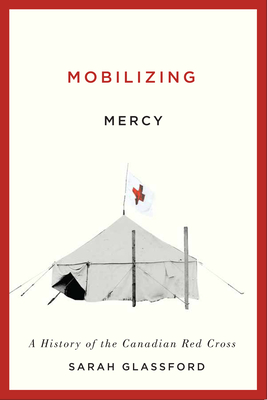 Mobilizing Mercy: A History of the Canadian Red Cross - Glassford, Sarah Carlene