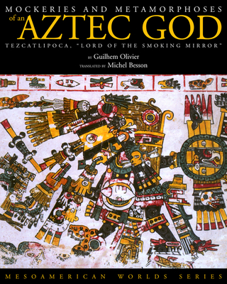 "Mockeries and Metamorphoses of an Aztec God: Tezcatlipoca, ""Lord of the Smoking Mirror"" - Olivier, Guilhem"