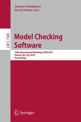 Model Checking Software: 19th International Workshop, SPIN 2012 Oxford, UK, July 23-24 2012 : Poceedings - Donaldson, Alastair (Editor), and Parker, David (Editor)