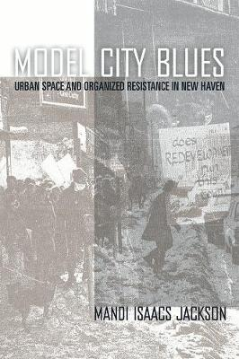 Model City Blues: Urban Space and Organized Resistance in New Haven - Jackson, Mandi Isaacs