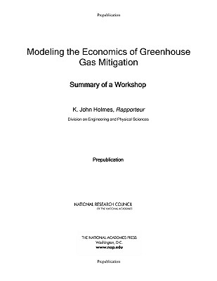 Modeling the Economics of Greenhouse Gas Mitigation: Summary of a Workshop - National Research Council, and Division on Engineering and Physical Sciences, and Holmes, K. John (Editor)