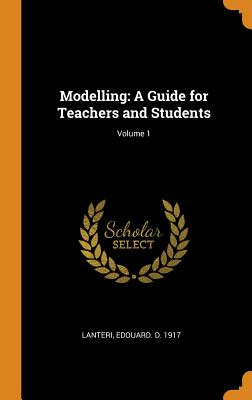 Modelling: A Guide for Teachers and Students; Volume 1 - Lanteri, Edouard D 1917
