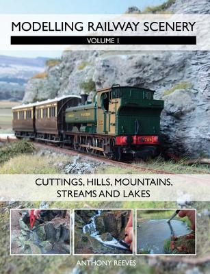 Modelling Railway Scenery: Volume 1 - Cuttings, Hills, Mountains, Streams and Lakes - Reeves, Anthony