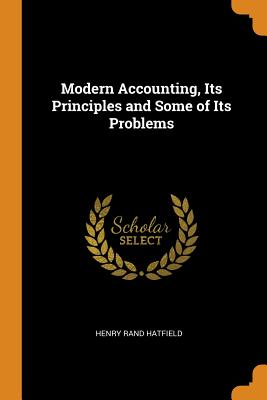 Modern Accounting, Its Principles and Some of Its Problems - Hatfield, Henry Rand