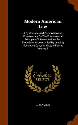 Modern American Law: A Systematic and Comprehensive Commentary on the Fundamental Principles of American Law and Procedure, Accompanied by Leading Illustrative Cases and Legal Forms, Volume 7 - Anonymous