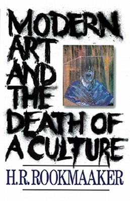 Modern Art and the Death of a Culture - Rookmaaker, H R