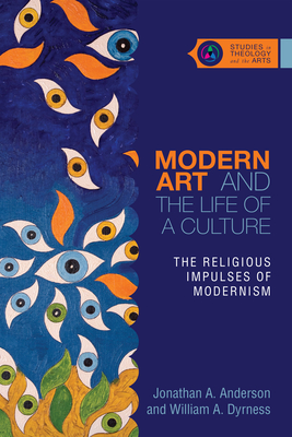 Modern Art and the Life of a Culture: The Religious Impulses of Modernism - Anderson, Jonathan A, and Dyrness, William A
