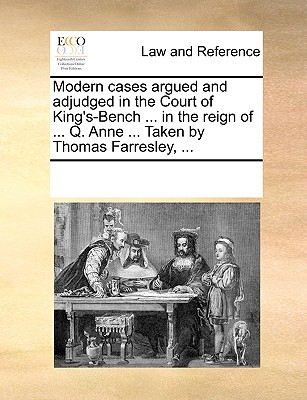 Modern Cases Argued and Adjudged in the Court of King's-Bench ... in the Reign of ... Q. Anne, ... Taken by Thomas Farresley, ... with Two Tables, ... - Multiple Contributors
