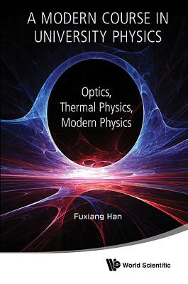 Modern Course In University Physics, A: Optics, Thermal Physics, Modern Physics - Han, Fuxiang