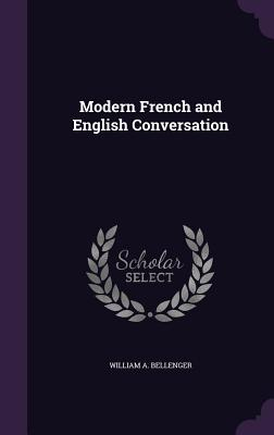 Modern French and English Conversation - Bellenger, William A