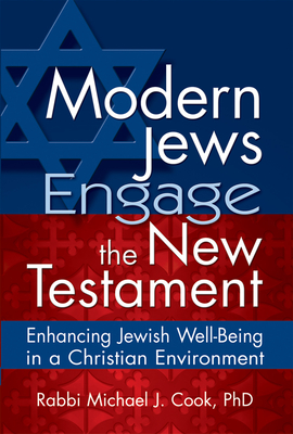 Modern Jews Engage the New Testament: Enhancing Jewish Well-Being in a Christian Environment - Cook, Michael J, Rabbi, PhD