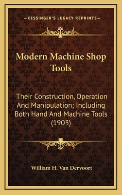 Modern Machine Shop Tools: Their Construction, Operation and Manipulation; Including Both Hand and Machine Tools (1903) - Van Dervoort, William H