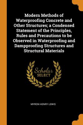 Modern Methods of Waterproofing Concrete and Other Structures; A Condensed Statement of the Principles, Rules and Precautions to Be Observed in Waterproofing and Dampproofing Structures and Structural Materials - Lewis, Myron Henry