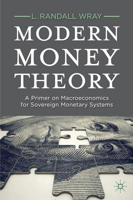 Modern Money Theory: A Primer on Macroeconomics for Sovereign Monetary Systems - Wray, L. Randall