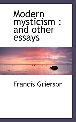 Modern Mysticism: And Other Essays - Grierson, Francis