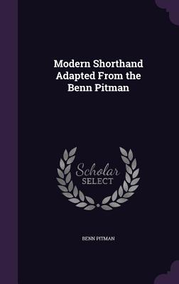 Modern Shorthand Adapted from the Benn Pitman - Pitman, Benn