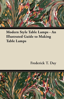 Modern Style Table Lamps - An Illustrated Guide to Making Table Lamps - Day, Frederick T.